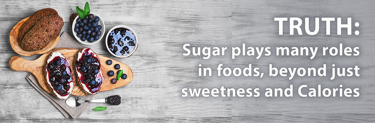 Sugar plays many roles in foods beyond just sweetness and Calories